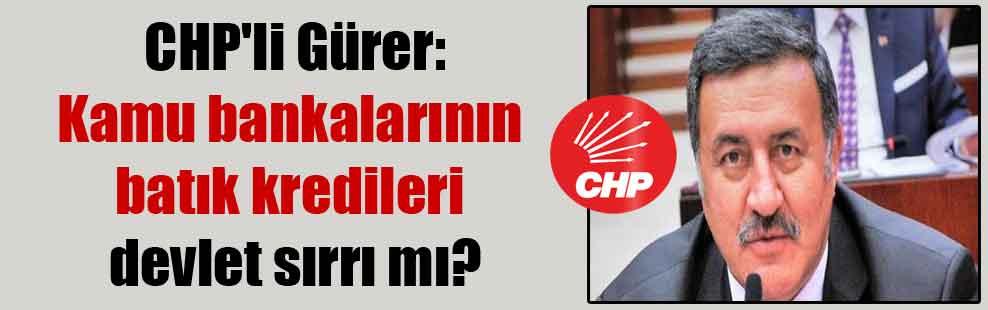 CHP'li Gürer: Kamu bankalarının batık kredileri devlet sırrı mı?