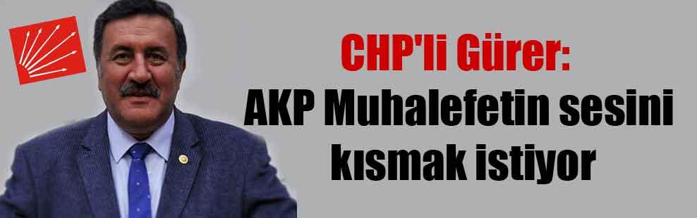 CHP'li Gürer: AKP Muhalefetin sesini kısmak istiyor