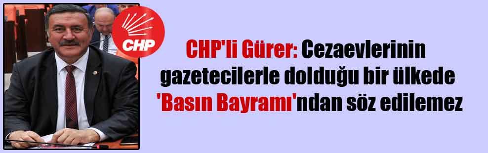 CHP'li Gürer: Cezaevlerinin gazetecilerle dolduğu bir ülkede 'Basın Bayramı'ndan söz edilemez