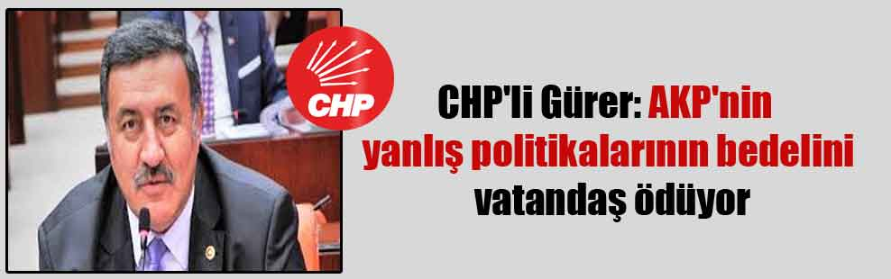 CHP'li Gürer: AKP'nin yanlış politikalarının bedelini vatandaş ödüyor