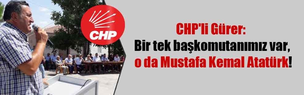 CHP'li Gürer: Bir tek başkomutanımız var, o da Mustafa Kemal Atatürk!
