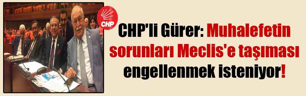 CHP'li Gürer: Muhalefetin sorunları Meclis'e taşıması engellenmek isteniyor!