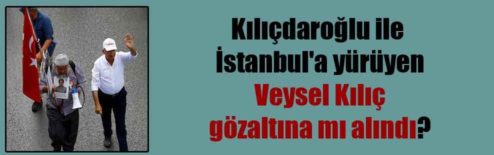 Kılıçdaroğlu ile İstanbul'a yürüyen Veysel Kılıç gözaltına mı alındı?