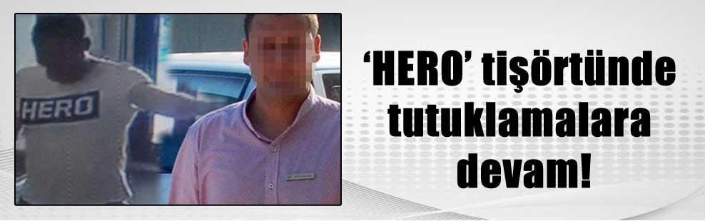'HERO' tişörtünde tutuklamalara devam!