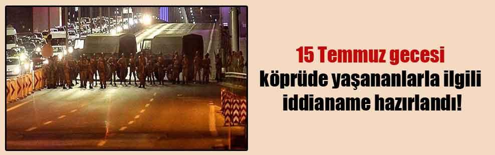 15 Temmuz gecesi köprüde yaşananlarla ilgili iddianame hazırlandı!