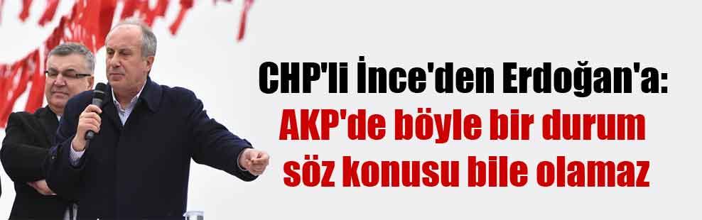CHP'li İnce'den Erdoğan'a: AKP'de böyle bir durum söz konusu bile olamaz
