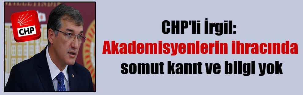 CHP'li İrgil: Akademisyenlerin ihracında somut kanıt ve bilgi yok