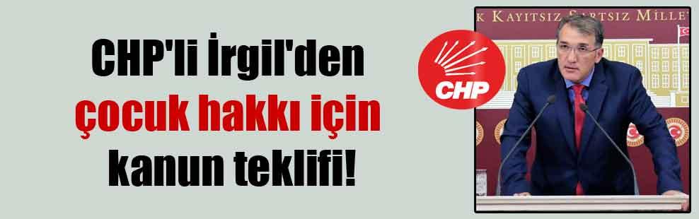 CHP'li İrgil'den çocuk hakkı için kanun teklifi!
