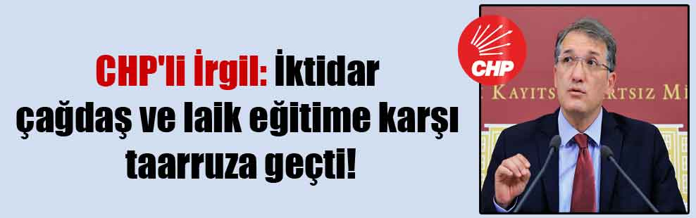 CHP'li İrgil: İktidar çağdaş ve laik eğitime karşı taarruza geçti!