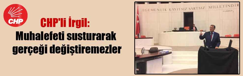 CHP'li İrgil: Muhalefeti susturarak gerçeği değiştiremezler