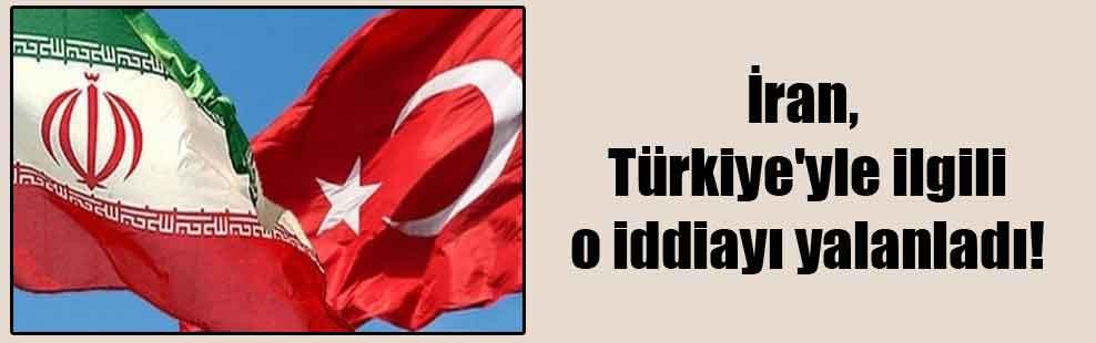 İran, Türkiye'yle ilgili o iddiayı yalanladı!