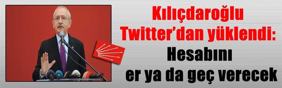 Kılıçdaroğlu Twitter'dan yüklendi: Hesabını er ya da geç verecek