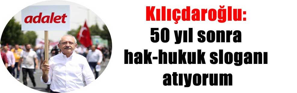 Kılıçdaroğlu: 50 yıl sonra hak-hukuk sloganı atıyorum
