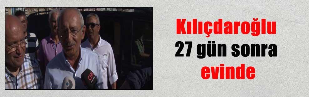Kılıçdaroğlu 27 gün sonra evinde