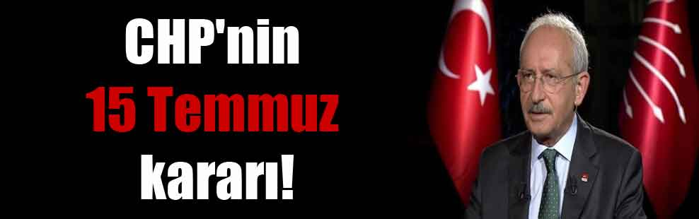 CHP'nin 15 Temmuz kararı!