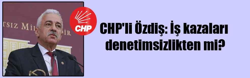 CHP'li Özdiş: İş kazaları denetimsizlikten mi?