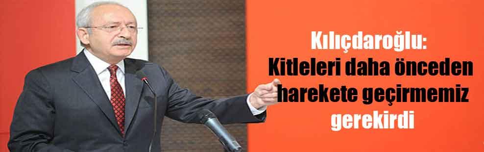 Kılıçdaroğlu: Kitleleri daha önceden harekete geçirmemiz gerekirdi