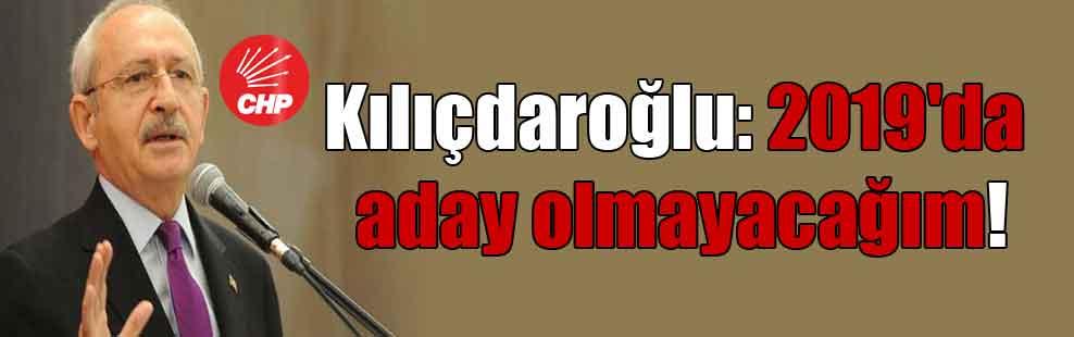 Kılıçdaroğlu: 2019'da aday olmayacağım!