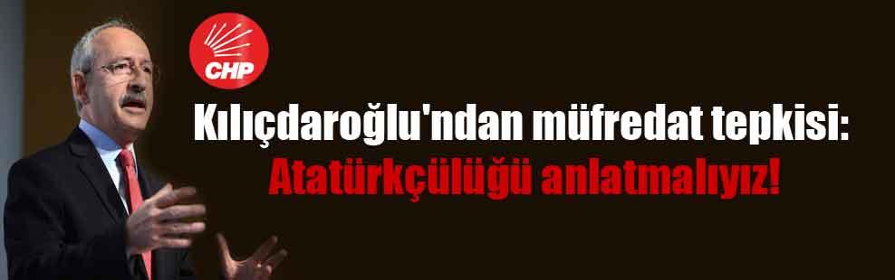 Kılıçdaroğlu'ndan müfredat tepkisi: Atatürkçülüğü anlatmalıyız!