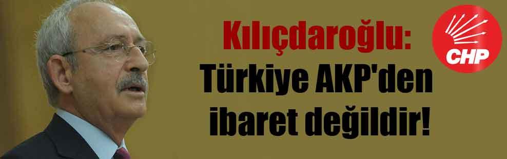 Kılıçdaroğlu: Türkiye AKP'den ibaret değildir!
