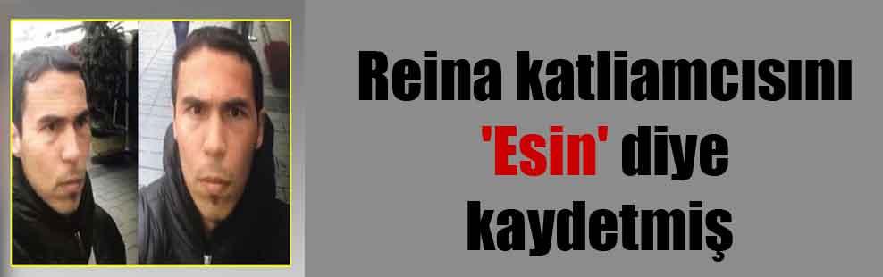 Reina katliamcısını 'Esin' diye kaydetmiş