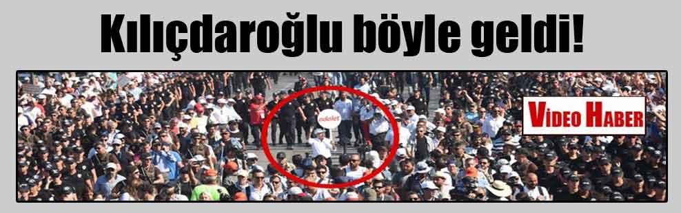 Kılıçdaroğlu böyle geldi!