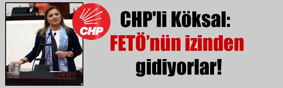 CHP'li Köksal: FETÖ'nün izinden gidiyorlar!