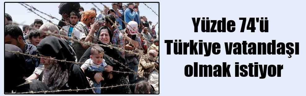 Yüzde 74'ü Türkiye vatandaşı olmak istiyor