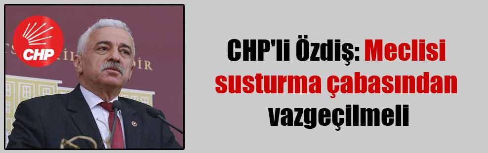 CHP'li Özdiş: Meclisi susturma çabasından vazgeçilmeli