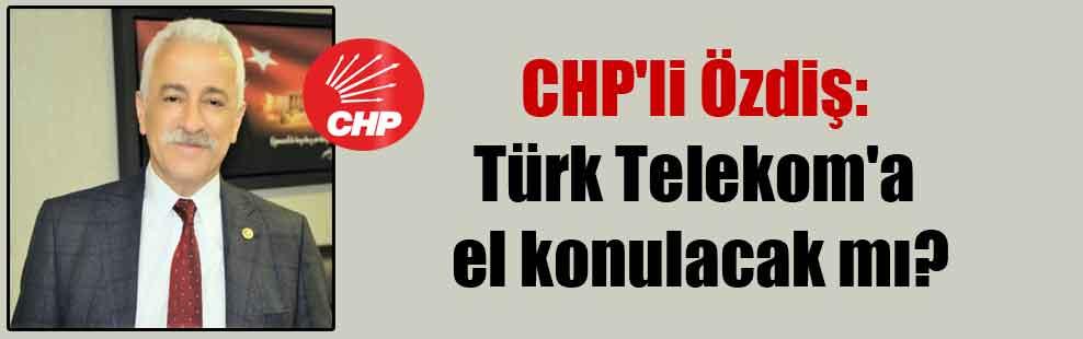 CHP'li Özdiş: Türk Telekom'a el konulacak mı?