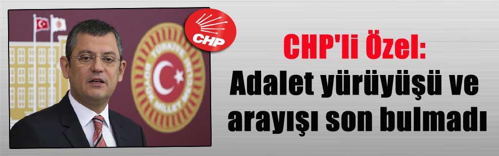 CHP'li Özel: Adalet yürüyüşü ve arayışı son bulmadı