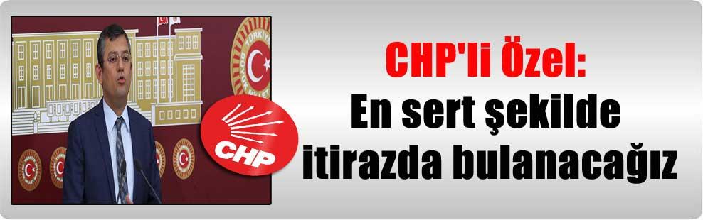 CHP'li Özel: En sert şekilde itirazda bulanacağız