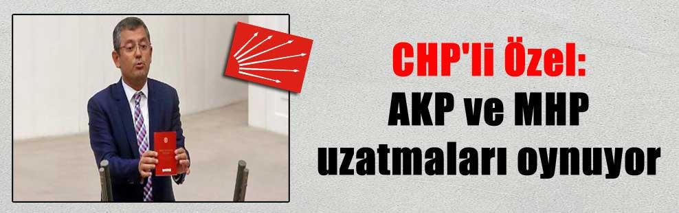 CHP'li Özel: AKP ve MHP uzatmaları oynuyor