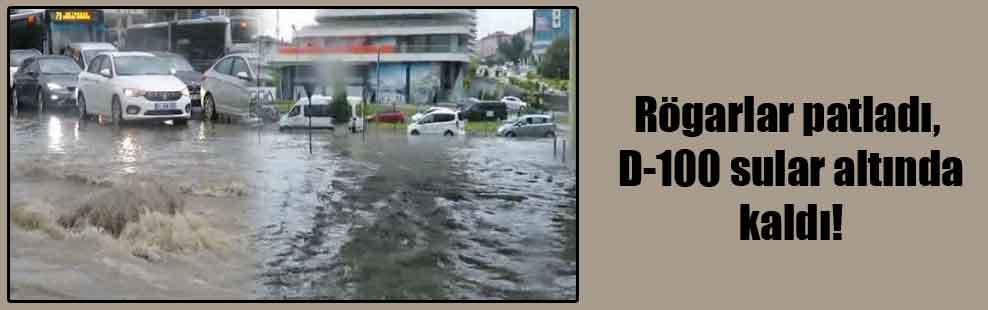 Rögarlar patladı, D-100 sular altında kaldı!
