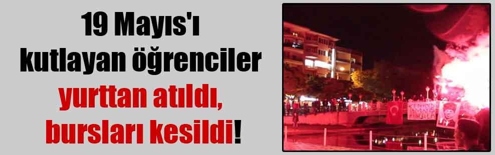 19 Mayıs'ı kutlayan öğrenciler yurttan atıldı, bursları kesildi!