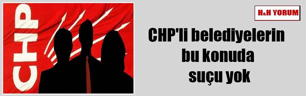 CHP'li belediyelerin bu konuda suçu yok