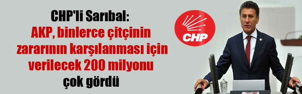 CHP'li Sarıbal: AKP, binlerce çitçinin zararının karşılanması için verilecek 200 milyonu çok gördü