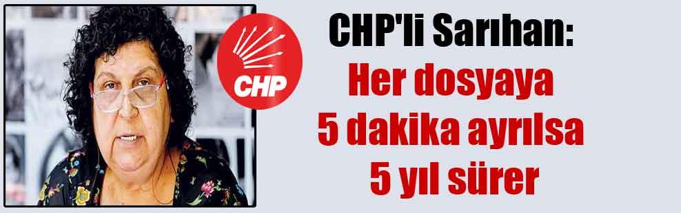 CHP'li Sarıhan: Her dosyaya 5 dakika ayrılsa 5 yıl sürer