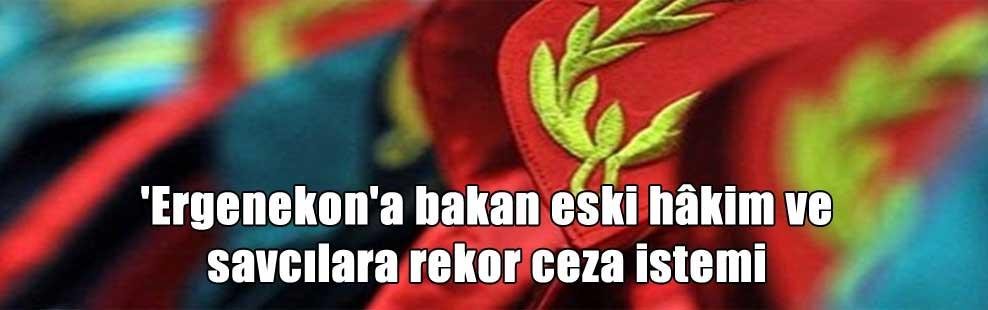 'Ergenekon'a bakan eski hâkim ve savcılara rekor ceza istemi