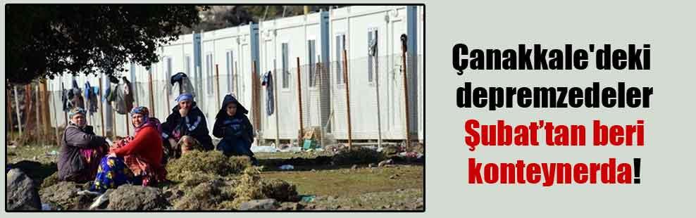 Çanakkale'deki depremzedeler Şubat'tan beri konteynerda!