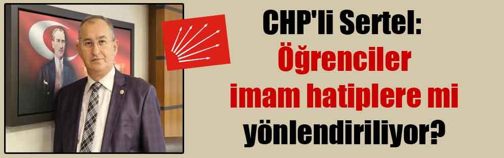 CHP'li Sertel: Öğrenciler imam hatiplere mi yönlendiriliyor?