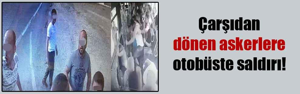 Çarşıdan dönen askerlere otobüste saldırı!