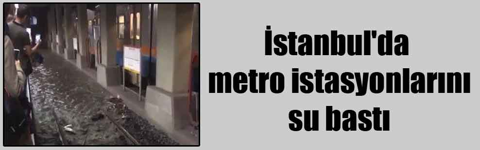 İstanbul'da metro istasyonlarını su bastı