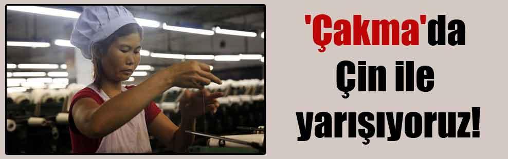 'Çakma'da Çin ile yarışıyoruz!