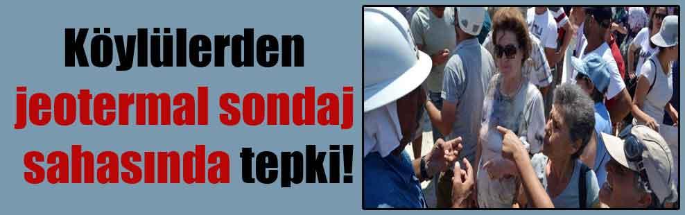 Köylülerden jeotermal sondaj sahasında tepki!