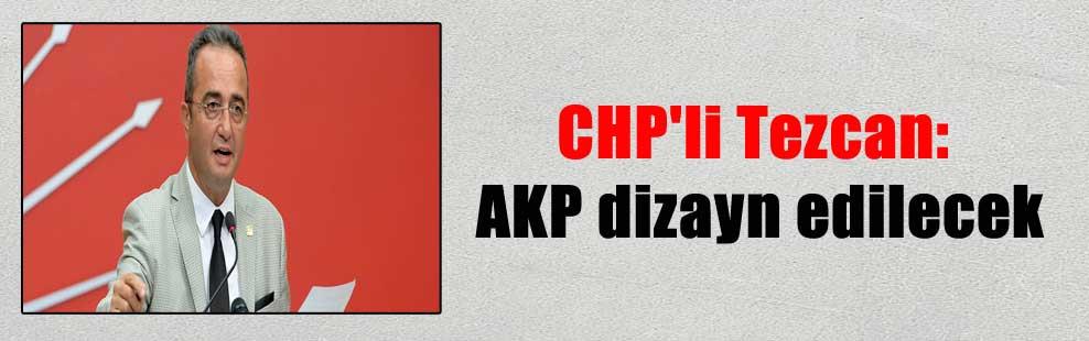 CHP'li Tezcan: AKP dizayn edilecek