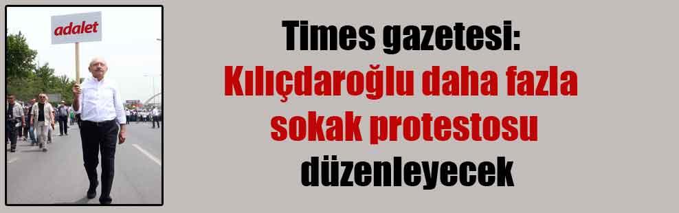 Times gazetesi: Kılıçdaroğlu daha fazla sokak protestosu düzenleyecek