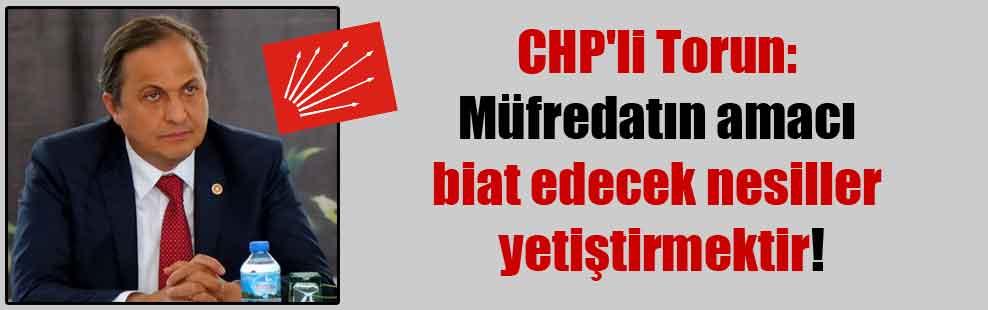 CHP'li Torun: Müfredatın amacı biat edecek nesiller yetiştirmektir!