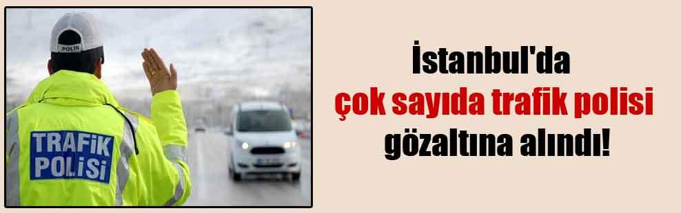 İstanbul'da çok sayıda trafik polisi gözaltına alındı!