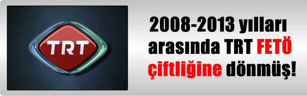 2008-2013 yılları arasında TRT FETÖ çiftliğine dönmüş!